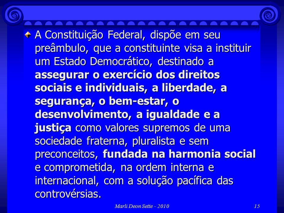 Marli Deon Sette - 201015 A Constituição Federal, dispõe em seu preâmbulo, que a constituinte visa a instituir um Estado Democrático, destinado a asse
