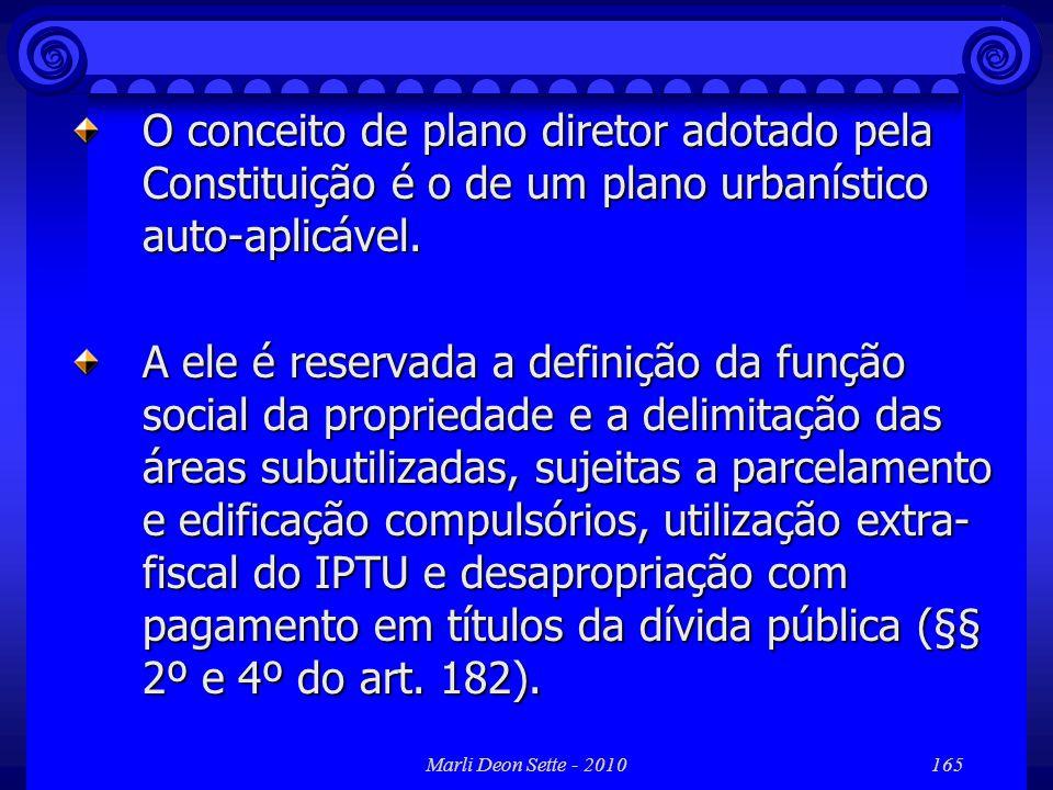 Marli Deon Sette - 2010165 O conceito de plano diretor adotado pela Constituição é o de um plano urbanístico auto-aplicável. A ele é reservada a defin