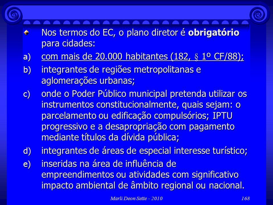 Marli Deon Sette - 2010168 Nos termos do EC, o plano diretor é obrigatório para cidades: a) com mais de 20.000 habitantes (182, § 1º CF/88); b) integr