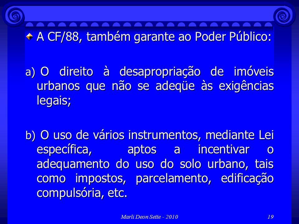 Marli Deon Sette - 201019 A CF/88, também garante ao Poder Público: a) O direito à desapropriação de imóveis urbanos que não se adeqüe às exigências l