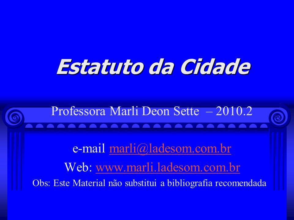 Estatuto da Cidade Professora Marli Deon Sette – 2010.2 e-mail marli@ladesom.com.brmarli@ladesom.com.br Web: www.marli.ladesom.com.brwww.marli.ladesom