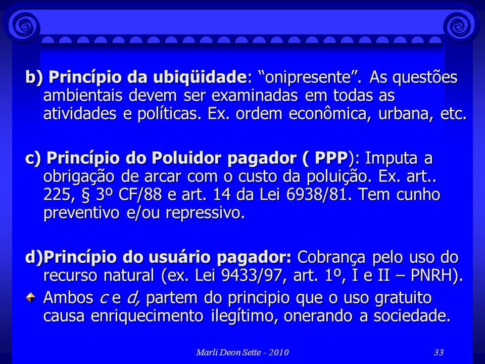 Marli Deon Sette - 201033 b) Princípio da ubiqüidade: onipresente. As questões ambientais devem ser examinadas em todas as atividades e políticas. Ex.
