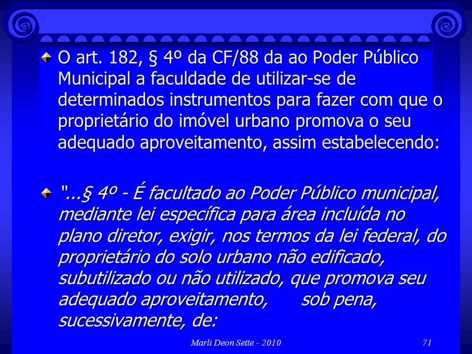 Marli Deon Sette - 201071 O art. 182, § 4º da CF/88 da ao Poder Público Municipal a faculdade de utilizar-se de determinados instrumentos para fazer c