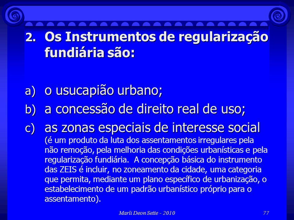 Marli Deon Sette - 201077 2. Os Instrumentos de regularização fundiária são: a) o usucapião urbano; b) a concessão de direito real de uso; c) as zonas