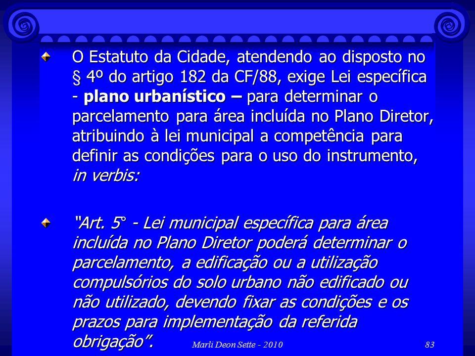Marli Deon Sette - 201083 O Estatuto da Cidade, atendendo ao disposto no § 4º do artigo 182 da CF/88, exige Lei específica - plano urbanístico – para