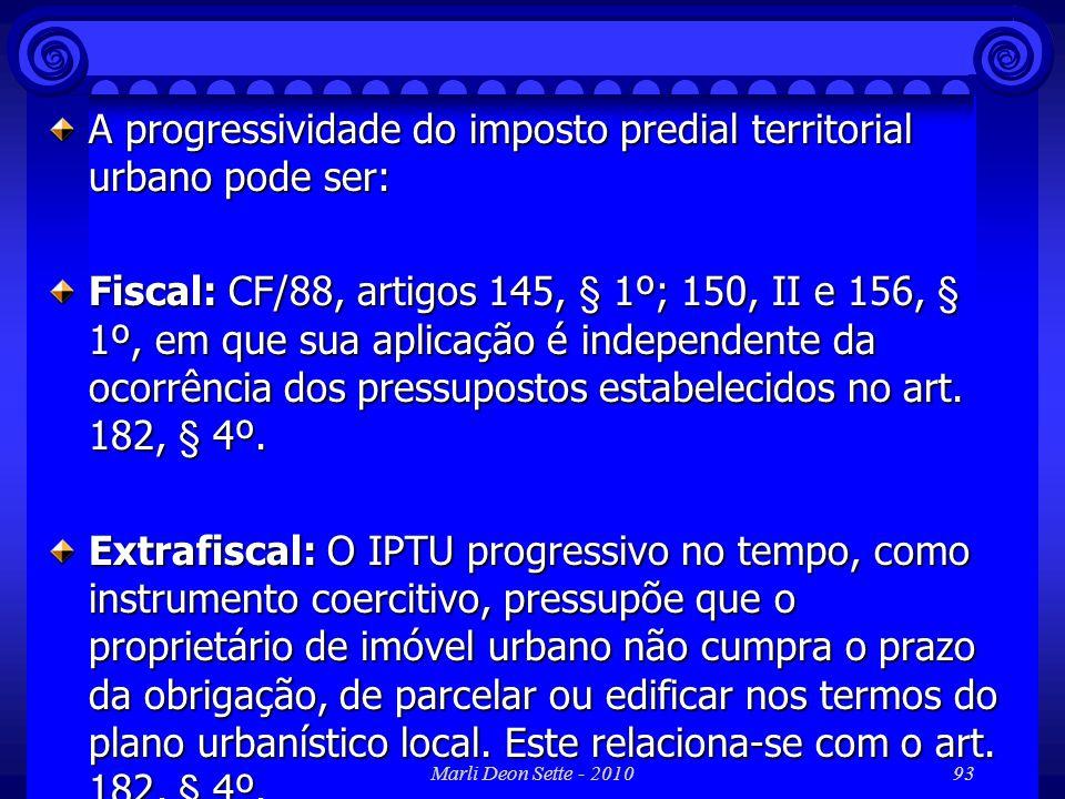 Marli Deon Sette - 201093 A progressividade do imposto predial territorial urbano pode ser: Fiscal: CF/88, artigos 145, § 1º; 150, II e 156, § 1º, em