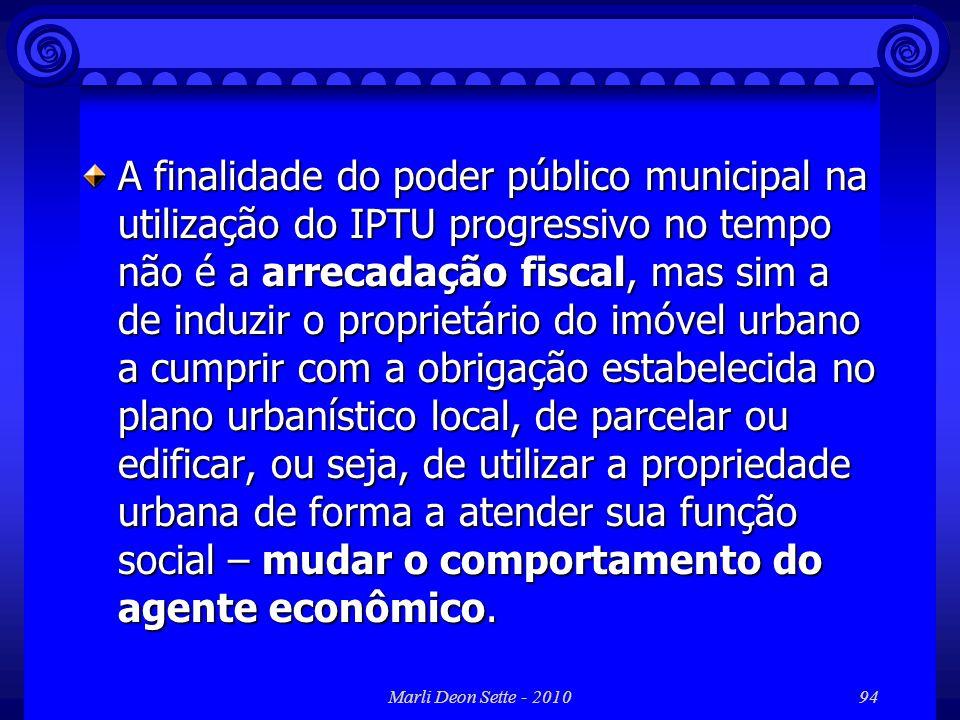 Marli Deon Sette - 201094 A finalidade do poder público municipal na utilização do IPTU progressivo no tempo não é a arrecadação fiscal, mas sim a de