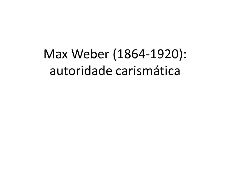 Max Weber (1864-1920): autoridade carismática