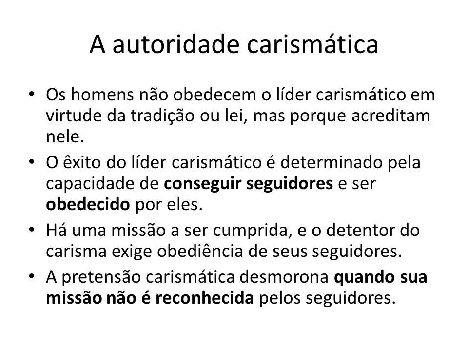 A autoridade carismática Os homens não obedecem o líder carismático em virtude da tradição ou lei, mas porque acreditam nele. O êxito do líder carismá