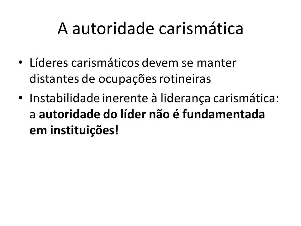 A autoridade carismática Líderes carismáticos devem se manter distantes de ocupações rotineiras Instabilidade inerente à liderança carismática: a auto