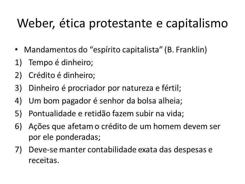 Weber, ética protestante e capitalismo Mandamentos do espírito capitalista (B. Franklin) 1)Tempo é dinheiro; 2)Crédito é dinheiro; 3)Dinheiro é procri
