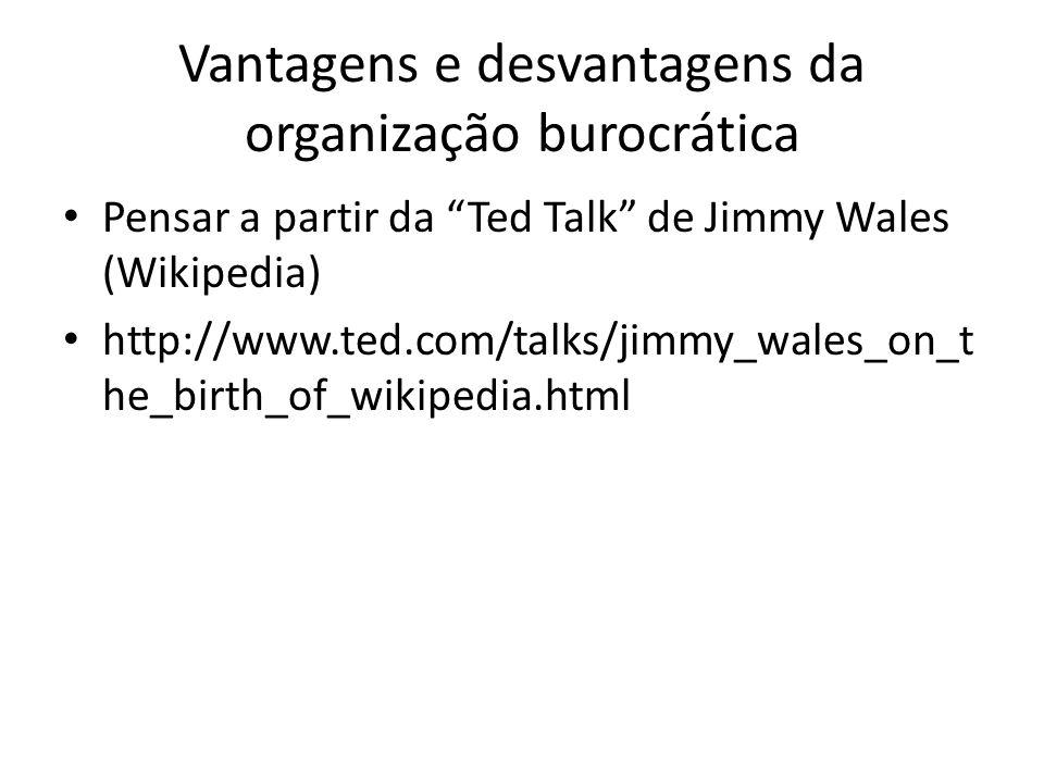 Vantagens e desvantagens da organização burocrática Pensar a partir da Ted Talk de Jimmy Wales (Wikipedia) http://www.ted.com/talks/jimmy_wales_on_t h