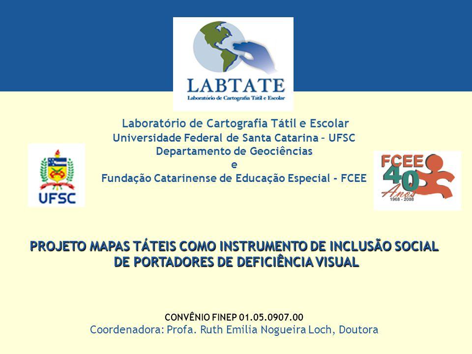 Universidade Federal de Santa Catarina – UFSC Departamento de Geociências e Fundação Catarinense de Educação Especial - FCEE PROJETO MAPAS TÁTEIS COMO