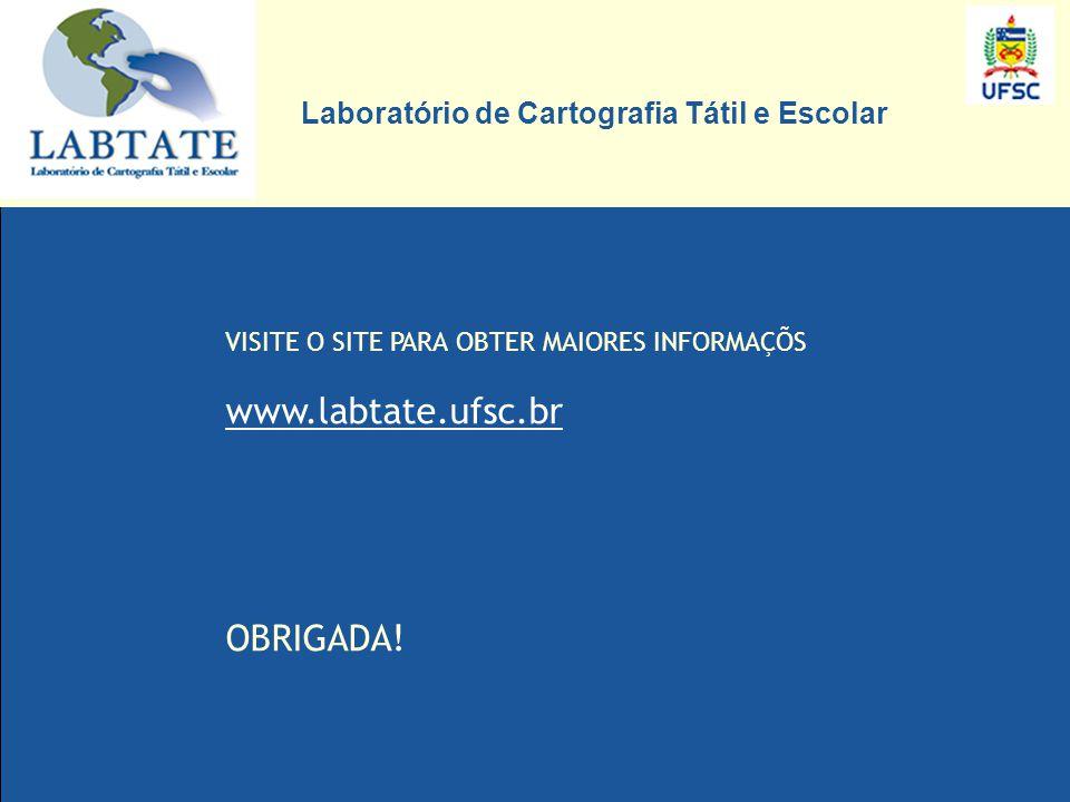 VISITE O SITE PARA OBTER MAIORES INFORMAÇÕS www.labtate.ufsc.br OBRIGADA! Laboratório de Cartografia Tátil e Escolar