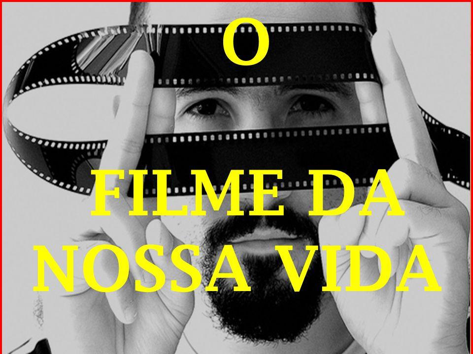 O FILME DA NOSSA VIDA.