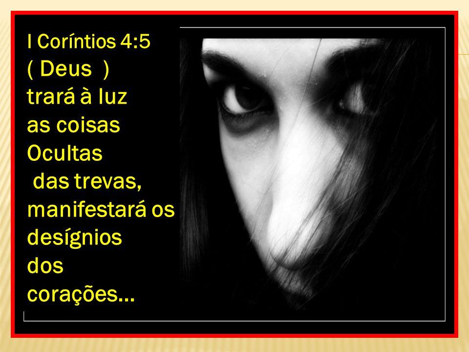 I Coríntios 4:5 ( Deus ) trará à luz as coisas Ocultas das trevas, manifestará os desígnios dos corações...