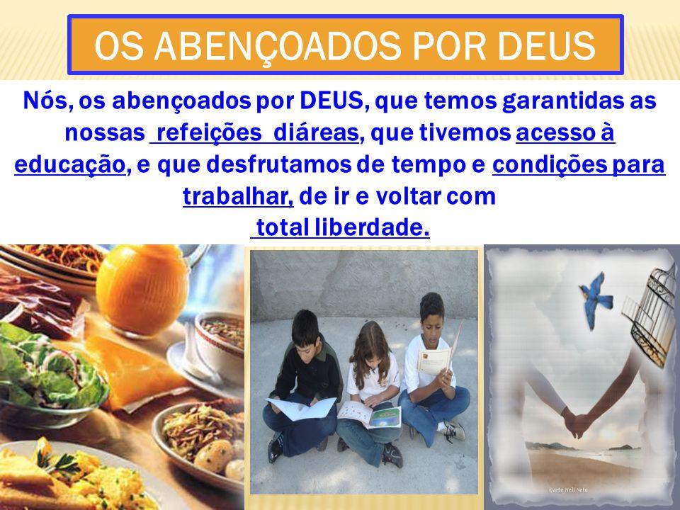 Nós, os abençoados por DEUS, que temos garantidas as nossas refeições diáreas, que tivemos acesso à educação, e que desfrutamos de tempo e condições p
