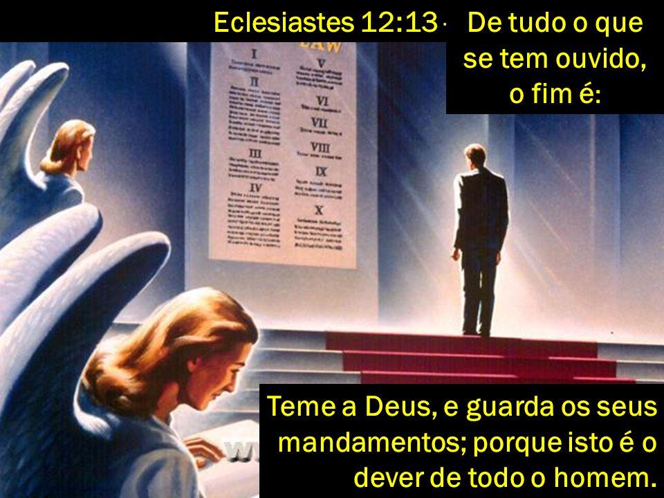 Teme a Deus, e guarda os seus mandamentos; porque isto é o dever de todo o homem. Eclesiastes 12:13 -De tudo o que se tem ouvido, o fim é :
