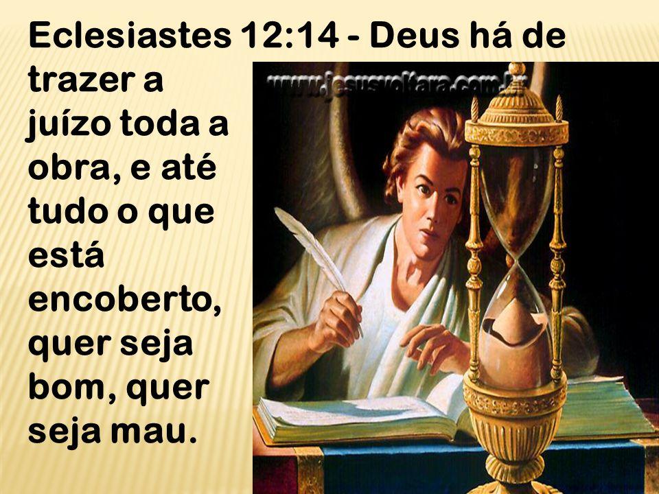 Eclesiastes 12:14 - Deus há de trazer a juízo toda a obra, e até tudo o que está encoberto, quer seja bom, quer seja mau.