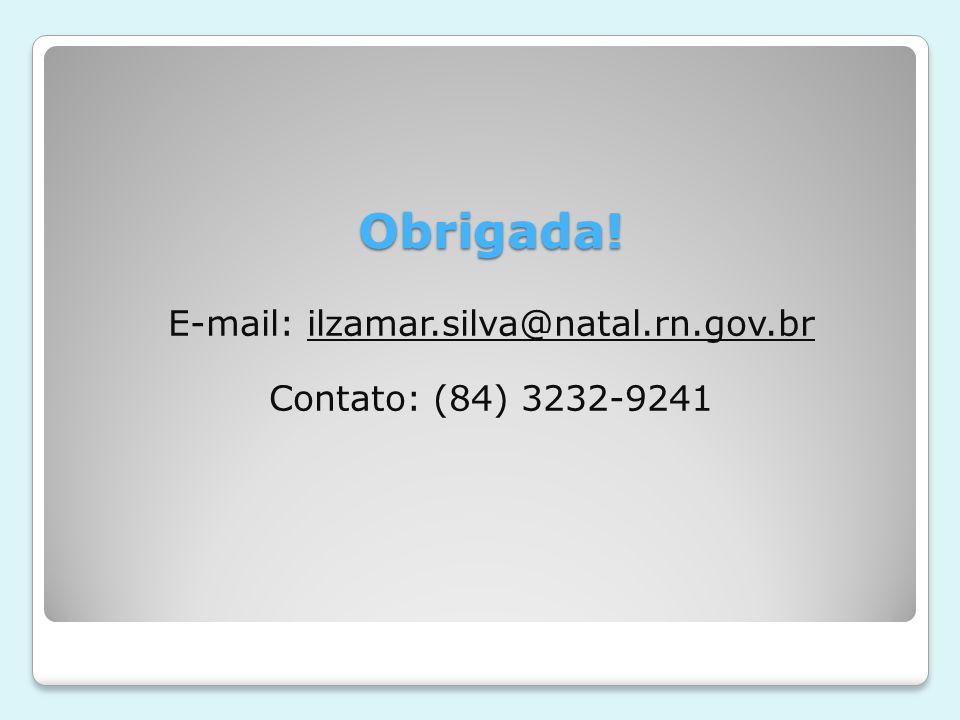 Obrigada! E-mail: ilzamar.silva@natal.rn.gov.br Contato: (84) 3232-9241
