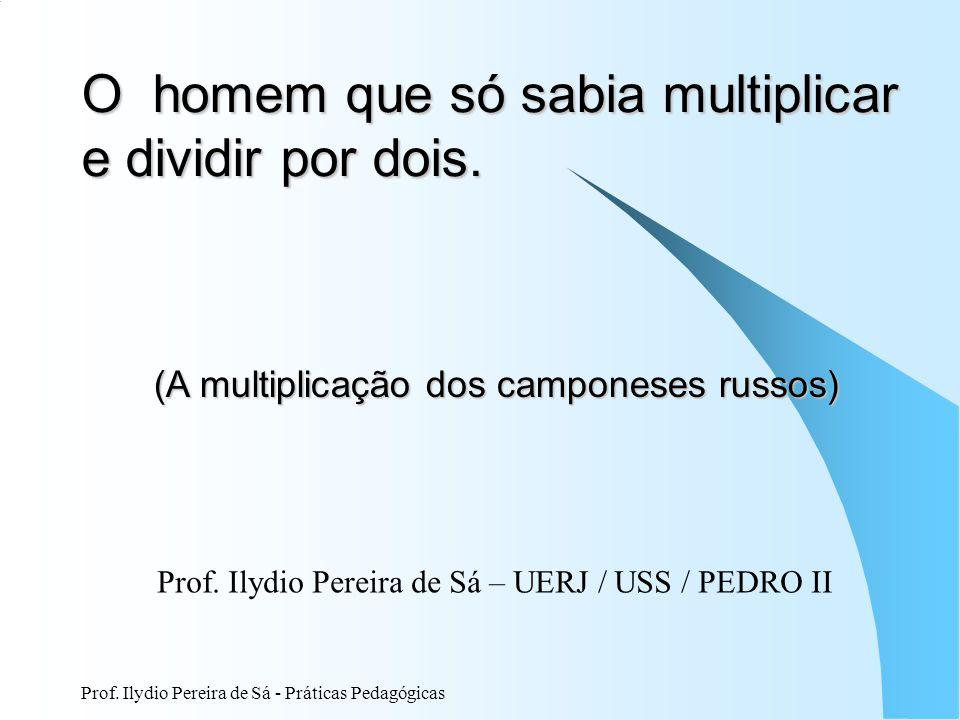 Prof. Ilydio Pereira de Sá - Práticas Pedagógicas O homem que só sabia multiplicar e dividir por dois. (A multiplicação dos camponeses russos) Prof. I