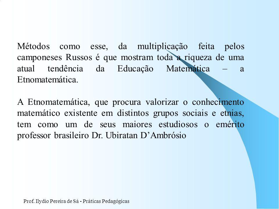 Prof. Ilydio Pereira de Sá - Práticas Pedagógicas Métodos como esse, da multiplicação feita pelos camponeses Russos é que mostram toda a riqueza de um