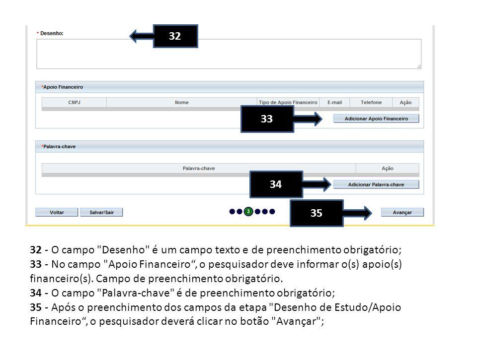 32 - O campo Desenho é um campo texto e de preenchimento obrigatório; 33 - No campo Apoio Financeiro, o pesquisador deve informar o(s) apoio(s) financeiro(s).