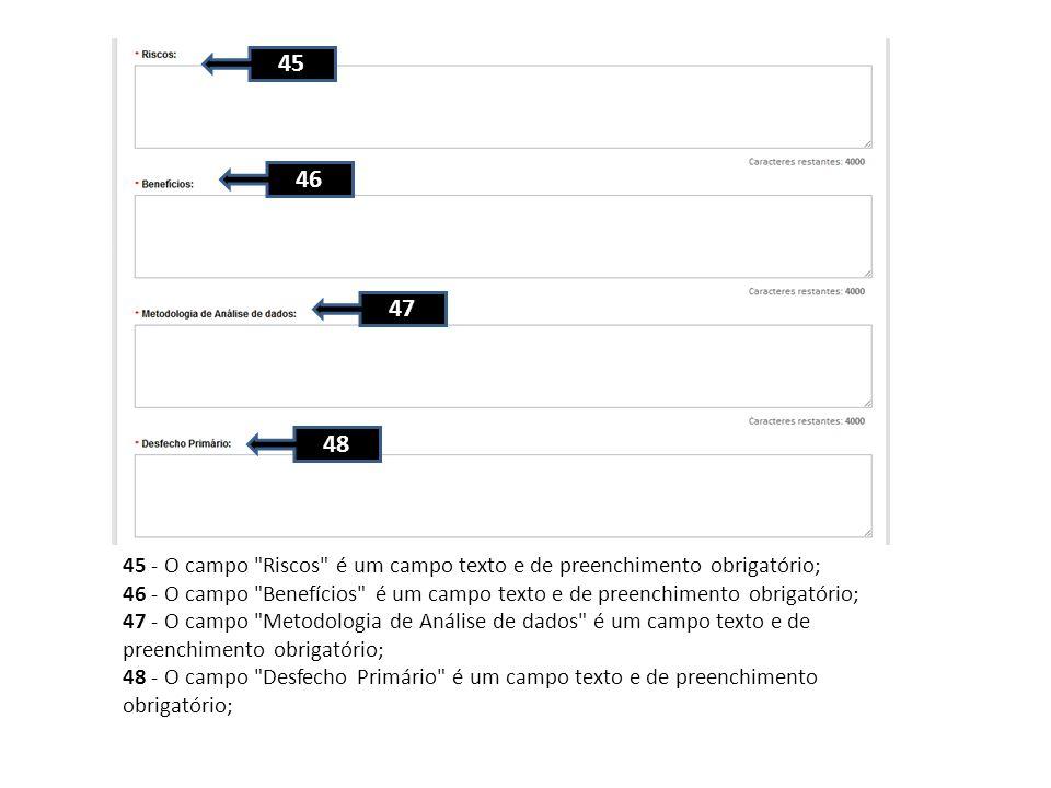 45 - O campo Riscos é um campo texto e de preenchimento obrigatório; 46 - O campo Benefícios é um campo texto e de preenchimento obrigatório; 47 - O campo Metodologia de Análise de dados é um campo texto e de preenchimento obrigatório; 48 - O campo Desfecho Primário é um campo texto e de preenchimento obrigatório; 45 46 47 48