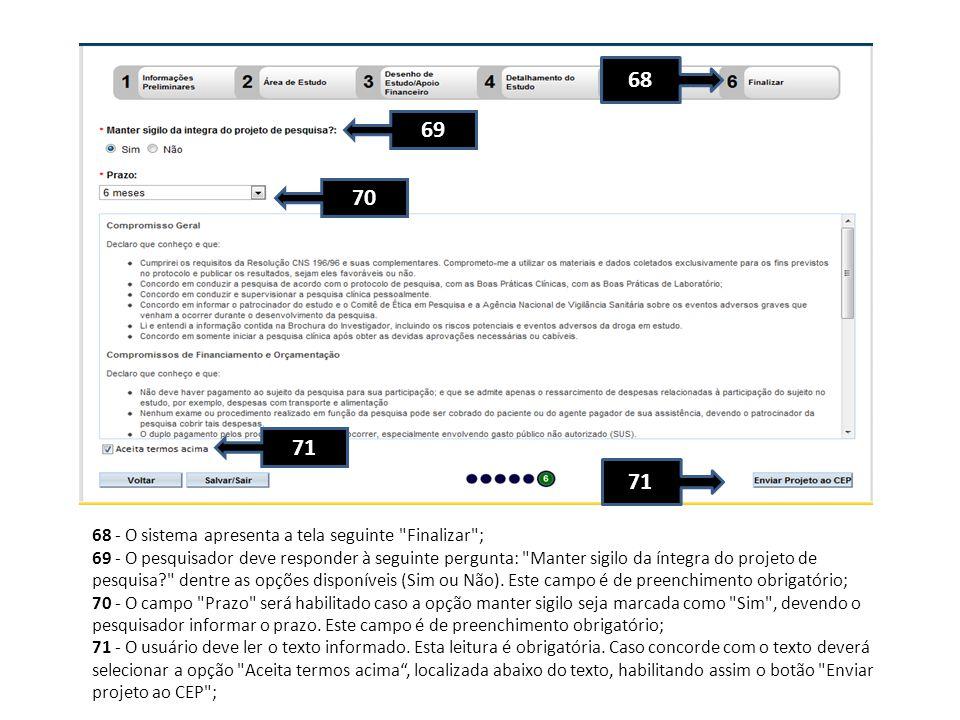 68 - O sistema apresenta a tela seguinte Finalizar ; 69 - O pesquisador deve responder à seguinte pergunta: Manter sigilo da íntegra do projeto de pesquisa? dentre as opções disponíveis (Sim ou Não).