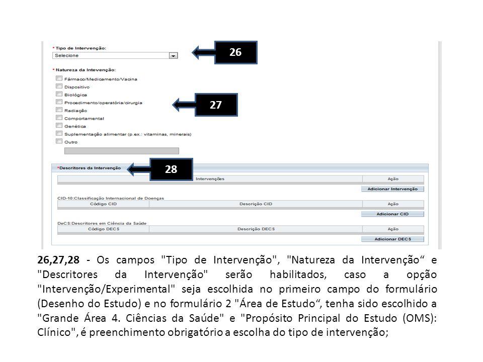 26 27 28 26,27,28 - Os campos Tipo de Intervenção , Natureza da Intervenção e Descritores da Intervenção serão habilitados, caso a opção Intervenção/Experimental seja escolhida no primeiro campo do formulário (Desenho do Estudo) e no formulário 2 Área de Estudo, tenha sido escolhido a Grande Área 4.