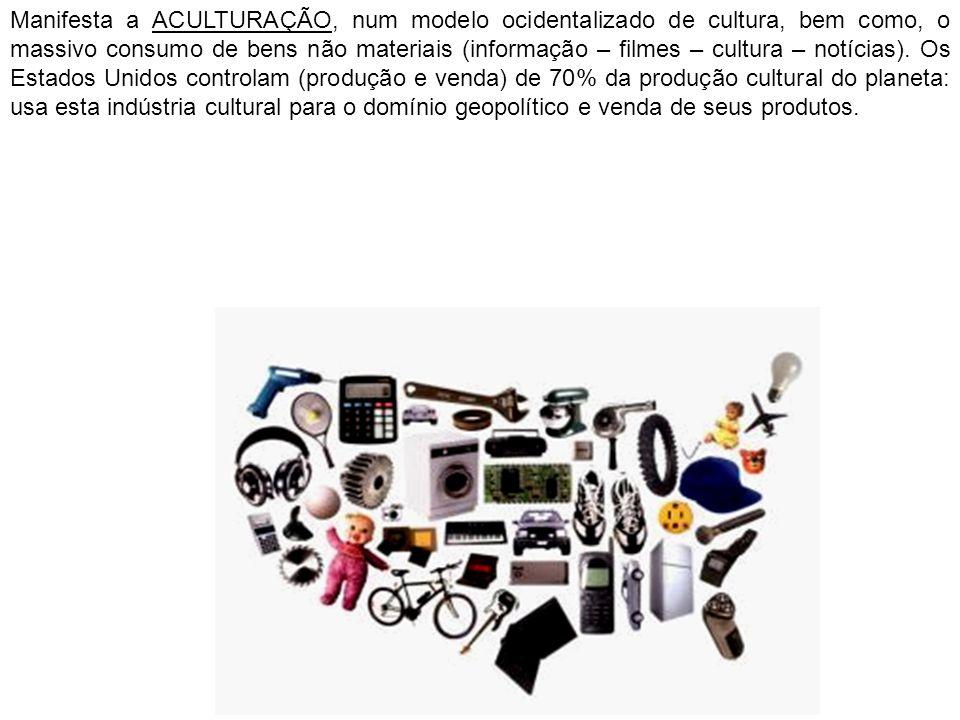 Manifesta a ACULTURAÇÃO, num modelo ocidentalizado de cultura, bem como, o massivo consumo de bens não materiais (informação – filmes – cultura – notí