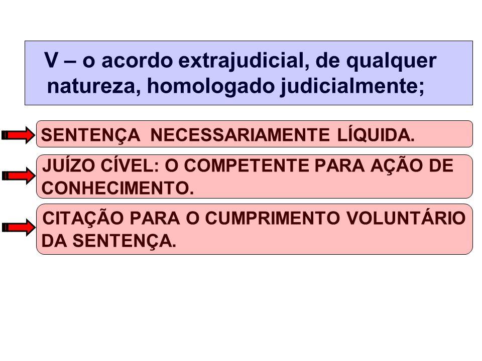 V – o acordo extrajudicial, de qualquer natureza, homologado judicialmente; SENTENÇA NECESSARIAMENTE LÍQUIDA.