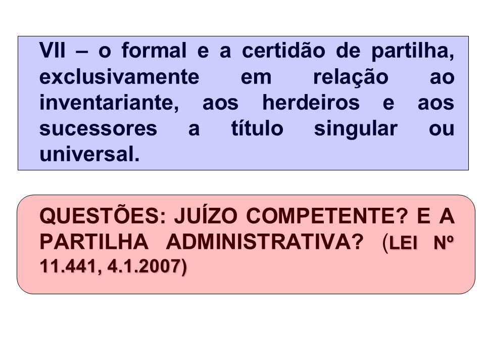 VII – o formal e a certidão de partilha, exclusivamente em relação ao inventariante, aos herdeiros e aos sucessores a título singular ou universal.