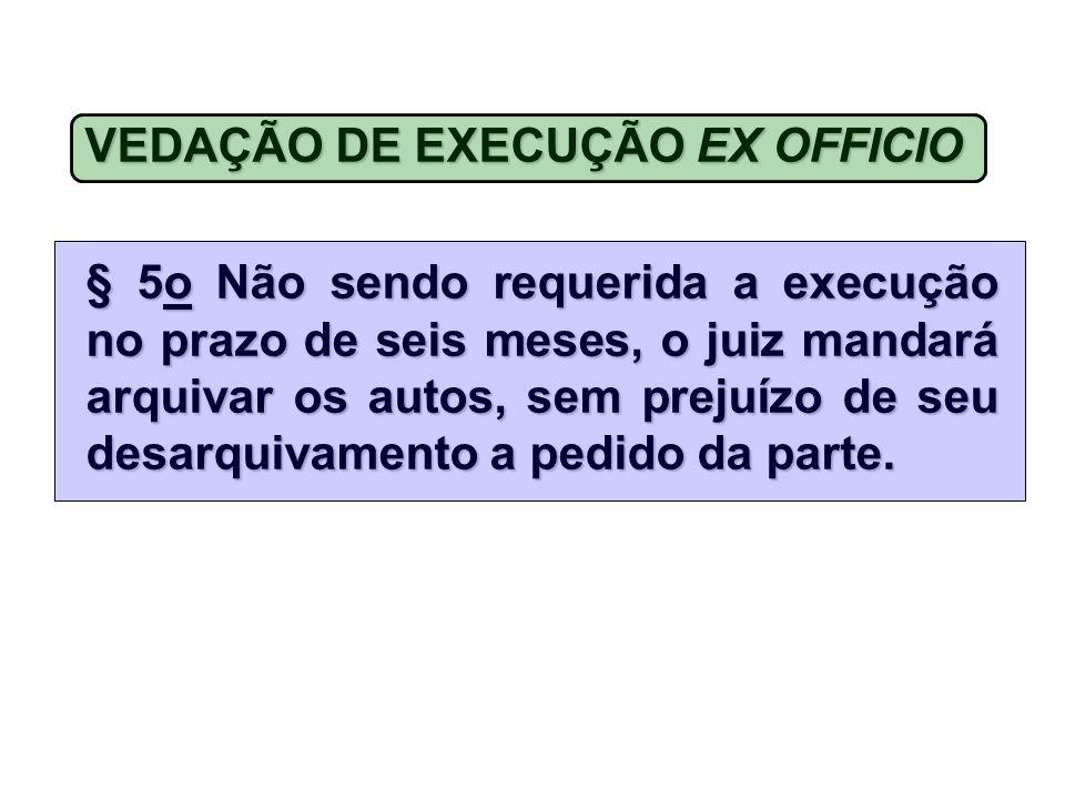 VEDAÇÃODE EXECUÇÃOEX OFFICIO VEDAÇÃO DE EXECUÇÃO EX OFFICIO § 5o Não sendo requerida a execução no prazo de seis meses, o juiz mandará arquivar os autos, sem prejuízo de seu desarquivamento a pedido da parte.