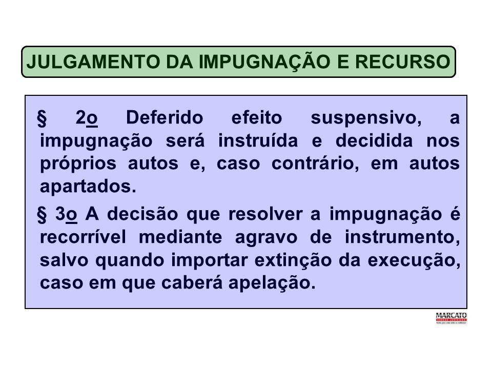 JULGAMENTO DA IMPUGNAÇÃO E RECURSO § 2o Deferido efeito suspensivo, a impugnação será instruída e decidida nos próprios autos e, caso contrário, em autos apartados.