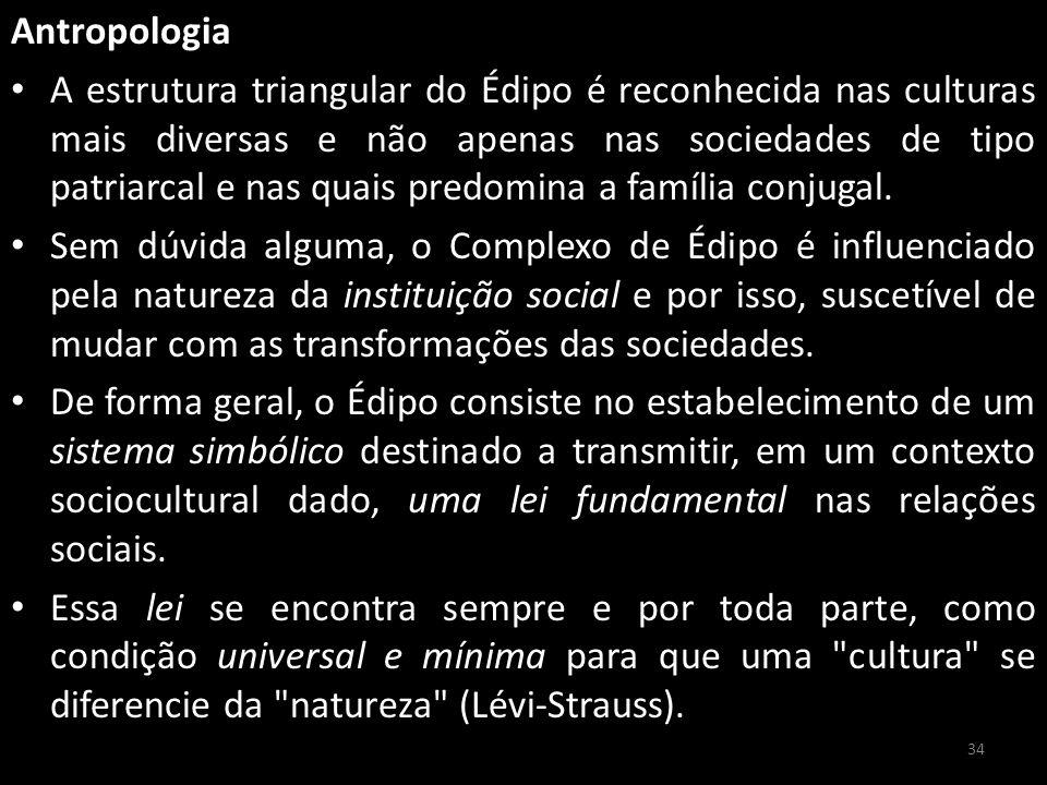 Antropologia A estrutura triangular do Édipo é reconhecida nas culturas mais diversas e não apenas nas sociedades de tipo patriarcal e nas quais predomina a família conjugal.