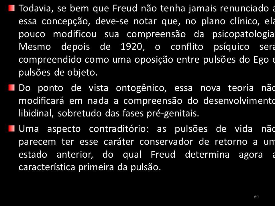 Todavia, se bem que Freud não tenha jamais renunciado a essa concepção, deve-se notar que, no plano clínico, ela pouco modificou sua compreensão da psicopatologia.