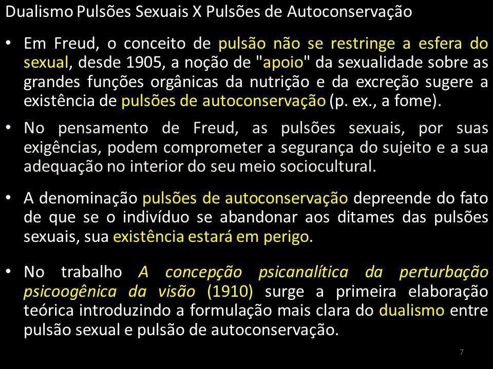 Dualismo Pulsões Sexuais X Pulsões de Autoconservação Em Freud, o conceito de pulsão não se restringe a esfera do sexual, desde 1905, a noção de apoio da sexualidade sobre as grandes funções orgânicas da nutrição e da excreção sugere a existência de pulsões de autoconservação (p.