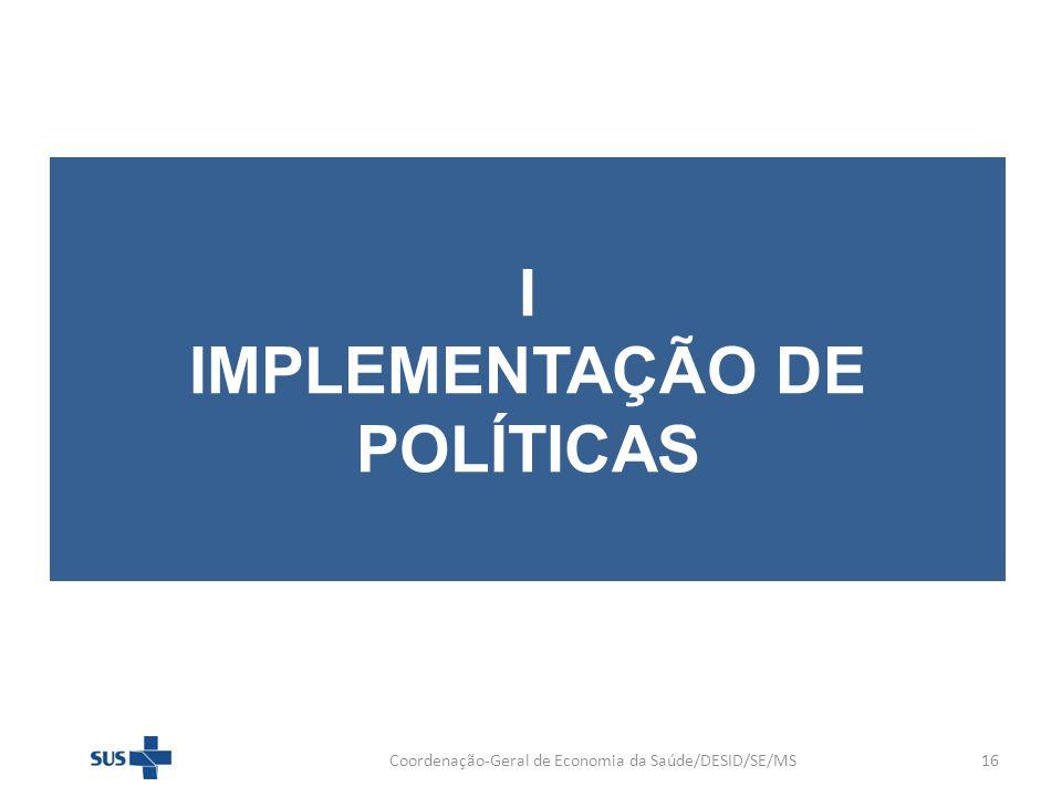 I IMPLEMENTAÇÃO DE POLÍTICAS Coordenação-Geral de Economia da Saúde/DESID/SE/MS16