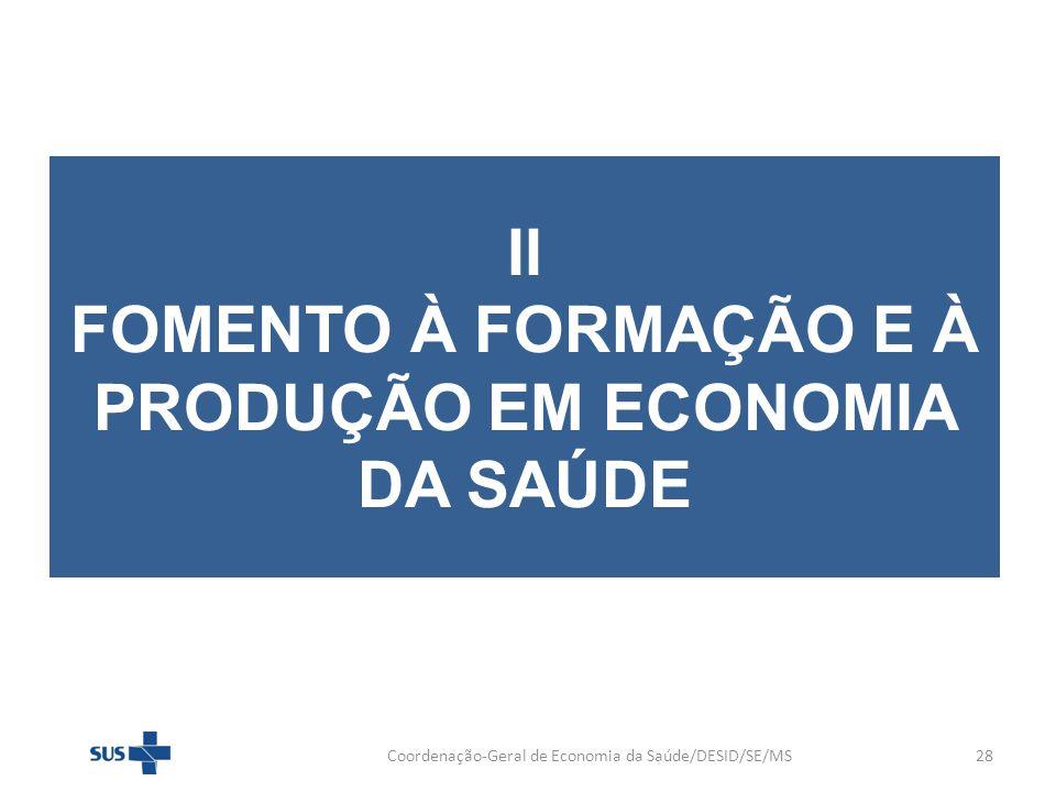 II FOMENTO À FORMAÇÃO E À PRODUÇÃO EM ECONOMIA DA SAÚDE Coordenação-Geral de Economia da Saúde/DESID/SE/MS28
