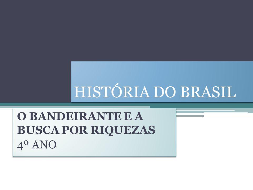 HISTÓRIA DO BRASIL O BANDEIRANTE E A BUSCA POR RIQUEZAS 4º ANO O BANDEIRANTE E A BUSCA POR RIQUEZAS 4º ANO