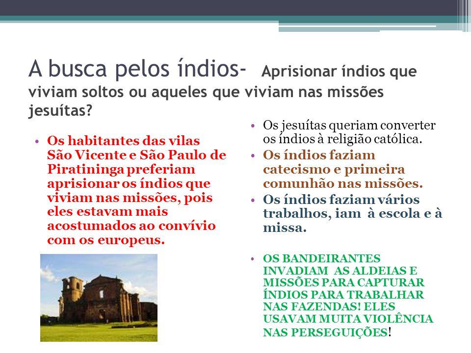 A busca pelos índios- Aprisionar índios que viviam soltos ou aqueles que viviam nas missões jesuítas? Os habitantes das vilas São Vicente e São Paulo