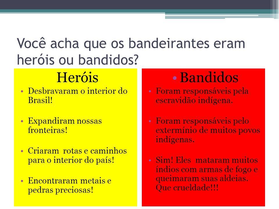 Você acha que os bandeirantes eram heróis ou bandidos? Heróis Desbravaram o interior do Brasil! Expandiram nossas fronteiras! Criaram rotas e caminhos