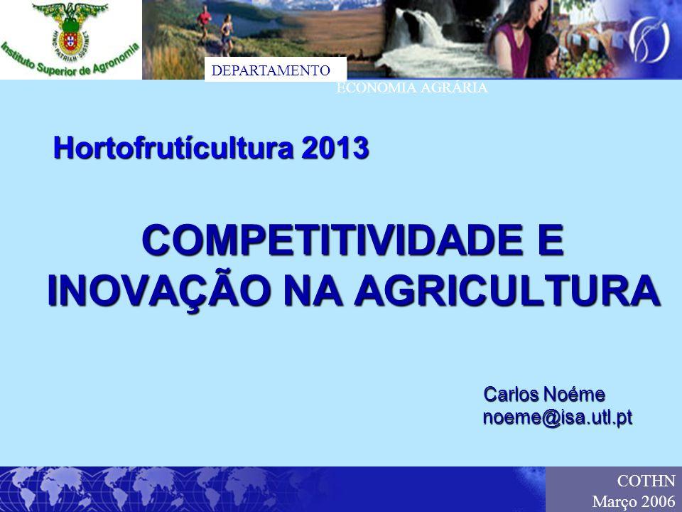 DEPARTAMENTO ECONOMIA AGRÁRIA COTHN Março 2006 COMPETITIVIDADE E INOVAÇÃO NA AGRICULTURA Carlos Noéme noeme@isa.utl.pt Hortofrutícultura 2013