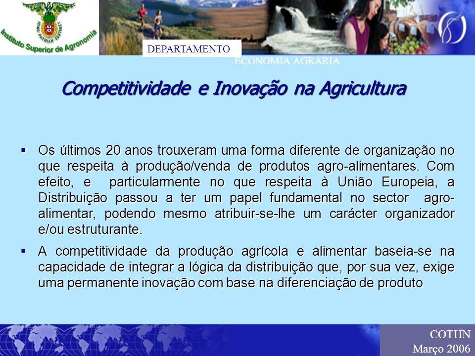 DEPARTAMENTO ECONOMIA AGRÁRIA COTHN Março 2006 A problemática da Competitividade e Inovação na Agricultura, está associada a dinâmicas que incluem: A problemática da Competitividade e Inovação na Agricultura, está associada a dinâmicas que incluem: a designada estratégia de Lisboa a designada estratégia de Lisboa o poder crescente da distribuição o poder crescente da distribuição a organização dos produtores e o padrão de especialização produtiva a organização dos produtores e o padrão de especialização produtiva Estas dinâmicas, por sua vez, têm tratamento diferenciado conforme estejamos a analisar a produção de cereais, leite, ou frutas e vegetais frescos.