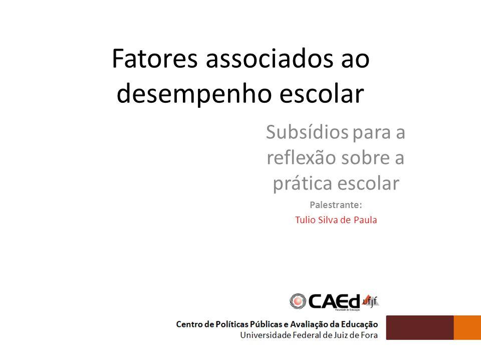 Fatores associados ao desempenho escolar Subsídios para a reflexão sobre a prática escolar Palestrante: Tulio Silva de Paula