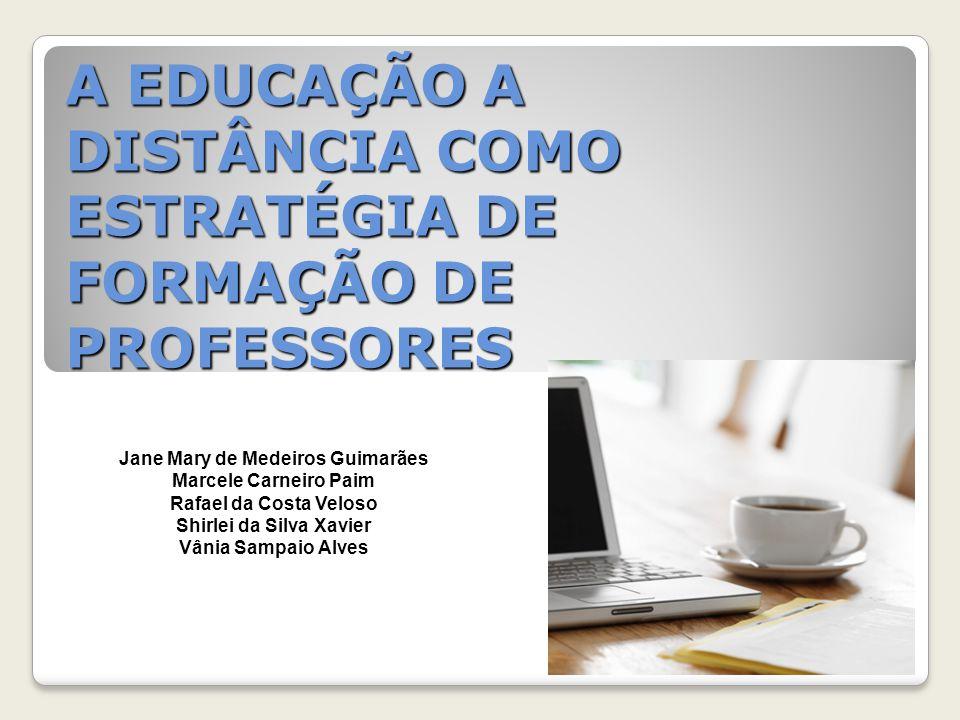 A EDUCAÇÃO A DISTÂNCIA COMO ESTRATÉGIA DE FORMAÇÃO DE PROFESSORES Jane Mary de Medeiros Guimarães Marcele Carneiro Paim Rafael da Costa Veloso Shirlei