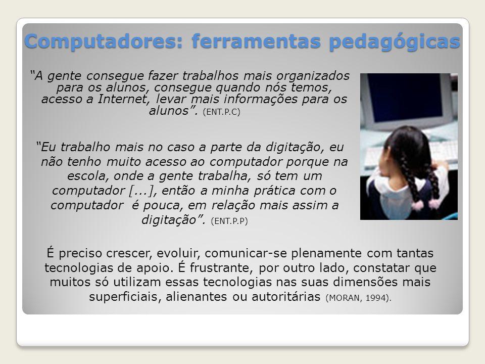 Computadores: ferramentas pedagógicas A gente consegue fazer trabalhos mais organizados para os alunos, consegue quando nós temos, acesso a Internet, levar mais informações para os alunos.