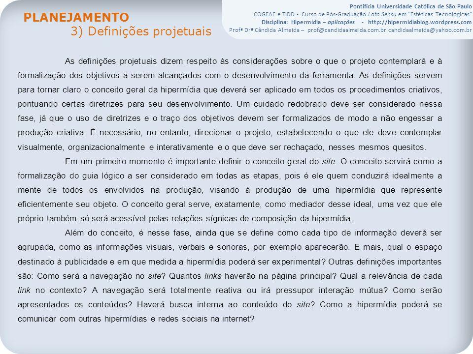 Pontifícia Universidade Católica de São Paulo COGEAE e TIDD - Curso de Pós-Graduação Lato Sensu em Estéticas Tecnológicas Disciplina: Hipermídia – aplicações - http://hipermidiablog.wordpress.com Profª Drª Cândida Almeida – prof@candidaalmeida.com.br candidaalmeida@yahoo.com.br As definições projetuais dizem respeito às considerações sobre o que o projeto contemplará e à formalização dos objetivos a serem alcançados com o desenvolvimento da ferramenta.