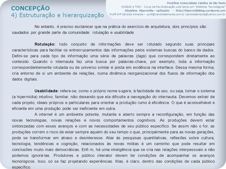 Pontifícia Universidade Católica de São Paulo COGEAE e TIDD - Curso de Pós-Graduação Lato Sensu em Estéticas Tecnológicas Disciplina: Hipermídia – aplicações - http://hipermidiablog.wordpress.com Profª Drª Cândida Almeida – prof@candidaalmeida.com.br candidaalmeida@yahoo.com.br CONCEPÇÃO 4) Estruturação e hierarquização No entanto, é preciso esclarecer que na prática do exercício de arquitetura, dois princípios são saudados por grande parte da comunidade: rotulação e usabilidade.